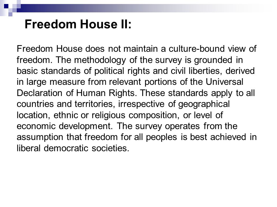 Freedom House II: Freedom House does not maintain a culture-bound view of freedom. The methodology of the survey is grounded in basic standards of pol