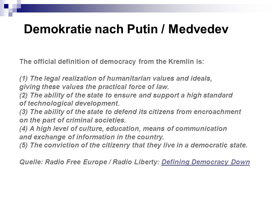 Demokratie nach Putin / Medvedev The official definition of democracy from the Kremlin is: (1) The legal realization of humanitarian values and ideals
