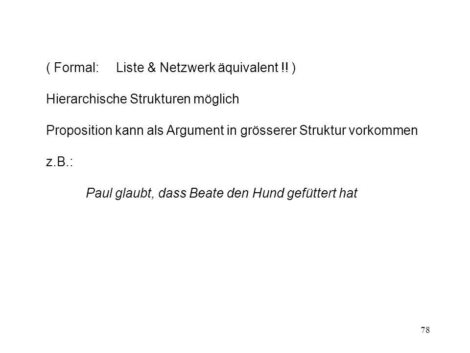 78 ( Formal: Liste & Netzwerk äquivalent !! ) Hierarchische Strukturen möglich Proposition kann als Argument in grösserer Struktur vorkommen z.B.: Pau