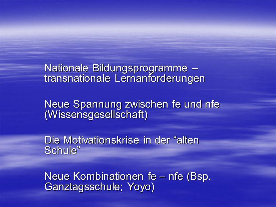 Nationale Bildungsprogramme – transnationale Lernanforderungen Neue Spannung zwischen fe und nfe (Wissensgesellschaft) Die Motivationskrise in der alten Schule Neue Kombinationen fe – nfe (Bsp.