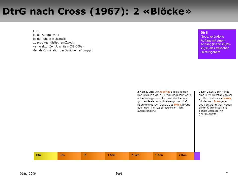 März 2009DtrG7 DtrG nach Cross (1967): 2 «Blöcke» DtnJosRi2 Sam2 Kön1 Sam1 Kön Dtr I Ist ein Autorenwerk in triumphalistischem Stil, zu propagandistischem Zweck, verfasst zur Zeit Joschijas (638-609a), der als Kulmination der Davidverheißung gilt.