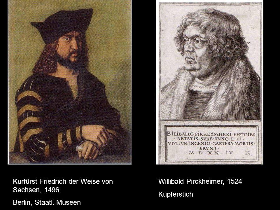 Kurfürst Friedrich der Weise von Sachsen, 1496 Berlin, Staatl. Museen Willibald Pirckheimer, 1524 Kupferstich