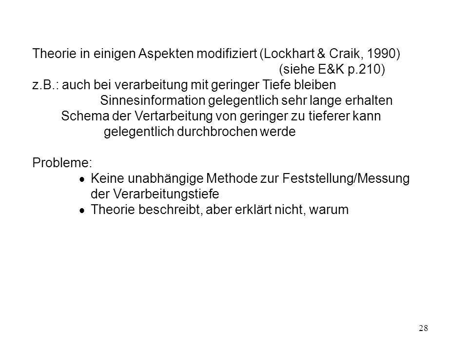 28 Theorie in einigen Aspekten modifiziert (Lockhart & Craik, 1990) (siehe E&K p.210) z.B.: auch bei verarbeitung mit geringer Tiefe bleiben Sinnesinf