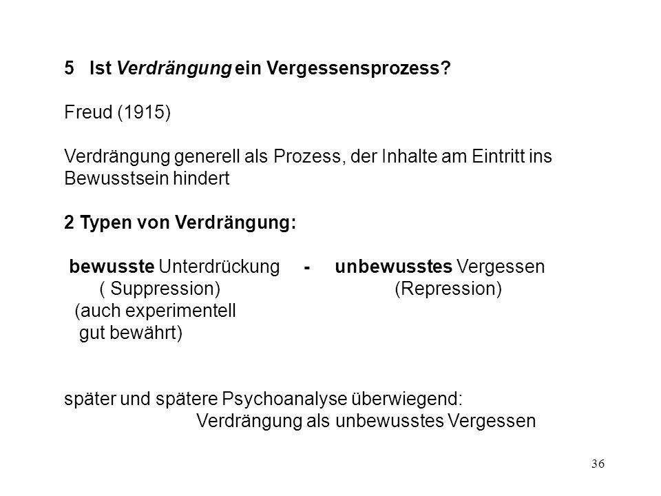 36 5 Ist Verdrängung ein Vergessensprozess? Freud (1915) Verdrängung generell als Prozess, der Inhalte am Eintritt ins Bewusstsein hindert 2 Typen von