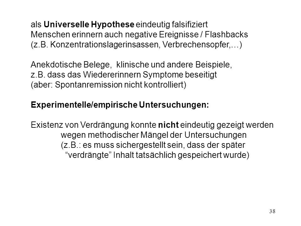 38 als Universelle Hypothese eindeutig falsifiziert Menschen erinnern auch negative Ereignisse / Flashbacks (z.B. Konzentrationslagerinsassen, Verbrec