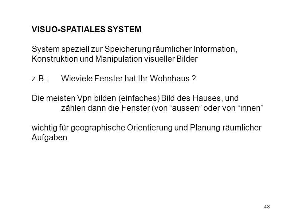 48 VISUO-SPATIALES SYSTEM System speziell zur Speicherung räumlicher Information, Konstruktion und Manipulation visueller Bilder z.B.:Wieviele Fenster