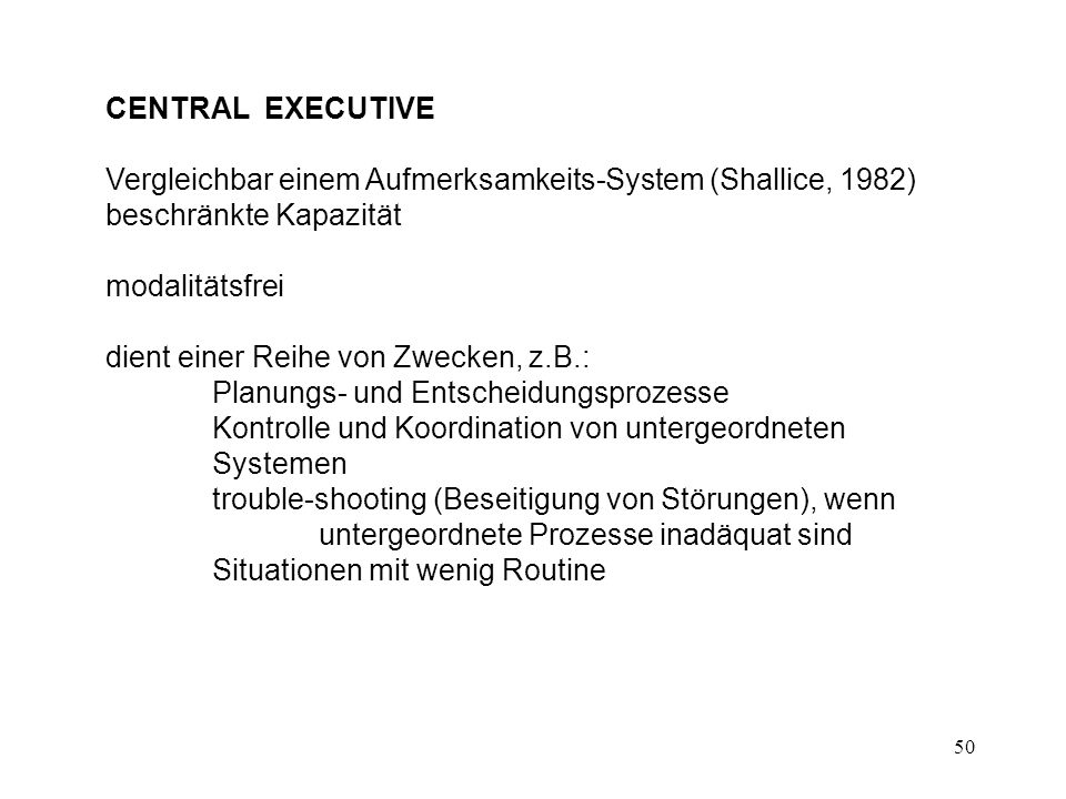 50 CENTRAL EXECUTIVE Vergleichbar einem Aufmerksamkeits-System (Shallice, 1982) beschränkte Kapazität modalitätsfrei dient einer Reihe von Zwecken, z.