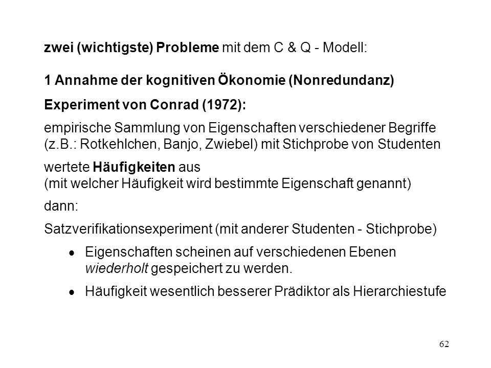 62 zwei (wichtigste) Probleme mit dem C & Q - Modell: 1 Annahme der kognitiven Ökonomie (Nonredundanz) Experiment von Conrad (1972): empirische Sammlu