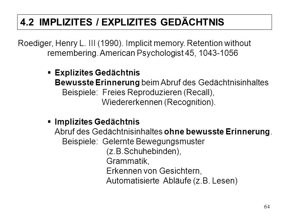 64 4.2 IMPLIZITES / EXPLIZITES GEDÄCHTNIS Roediger, Henry L. III (1990). Implicit memory. Retention without remembering. American Psychologist 45, 104