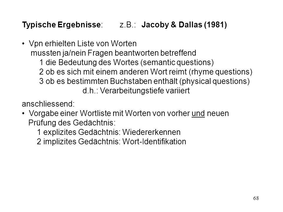 68 Typische Ergebnisse: z.B.: Jacoby & Dallas (1981) Vpn erhielten Liste von Worten mussten ja/nein Fragen beantworten betreffend 1 die Bedeutung des