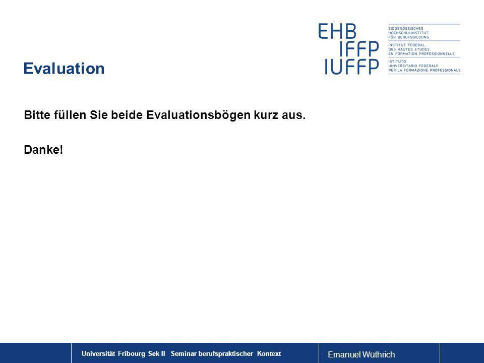 Emanuel Wüthrich Evaluation Bitte füllen Sie beide Evaluationsbögen kurz aus. Danke! Universität Fribourg Sek II Seminar berufspraktischer Kontext