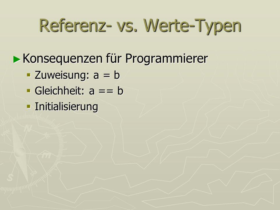 Referenz- vs. Werte-Typen Konsequenzen für Programmierer Konsequenzen für Programmierer Zuweisung: a = b Zuweisung: a = b Gleichheit: a == b Gleichhei
