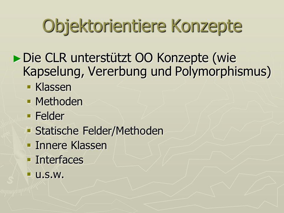 Objektorientiere Konzepte Die CLR unterstützt OO Konzepte (wie Kapselung, Vererbung und Polymorphismus) Die CLR unterstützt OO Konzepte (wie Kapselung