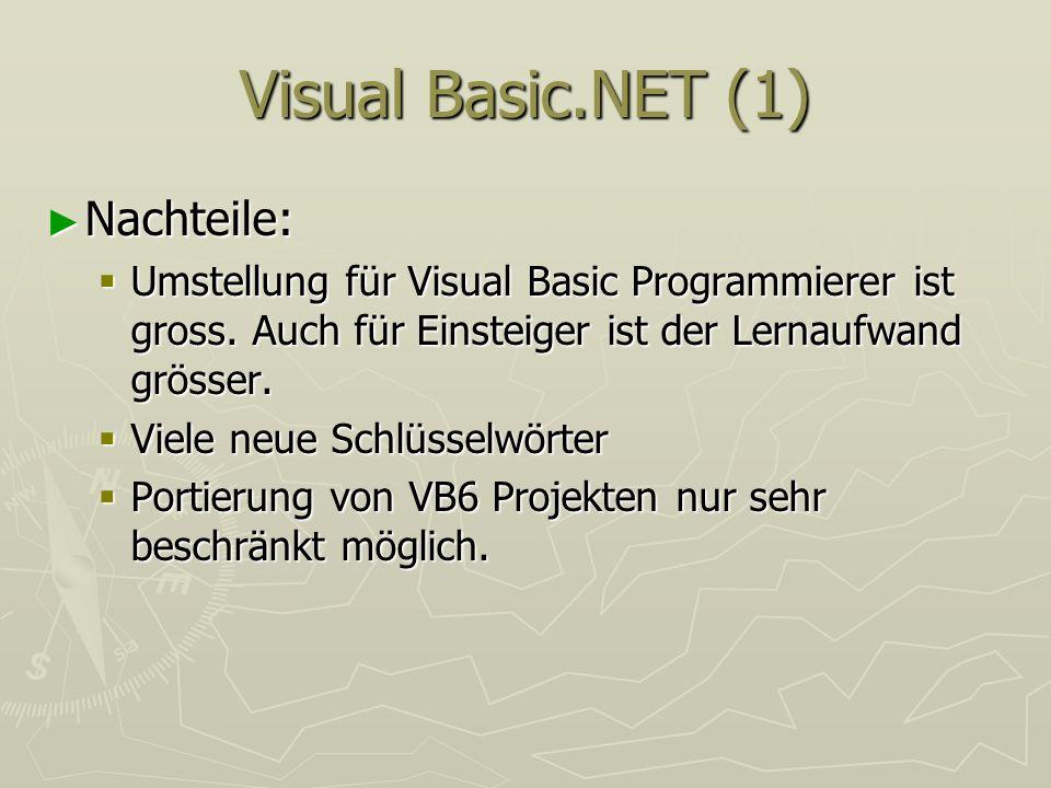 Visual Basic.NET (1) Nachteile: Nachteile: Umstellung für Visual Basic Programmierer ist gross. Auch für Einsteiger ist der Lernaufwand grösser. Umste