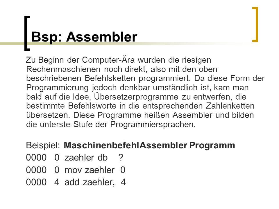 Bsp: Assembler Zu Beginn der Computer-Ära wurden die riesigen Rechenmaschienen noch direkt, also mit den oben beschriebenen Befehlsketten programmiert