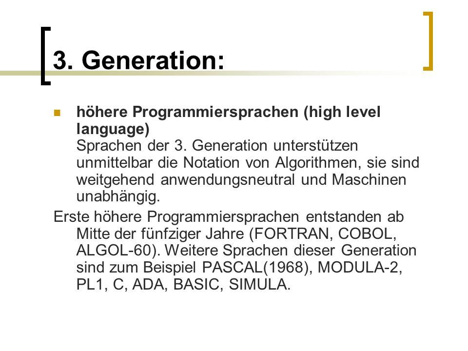 3. Generation: höhere Programmiersprachen (high level language) Sprachen der 3. Generation unterstützen unmittelbar die Notation von Algorithmen, sie