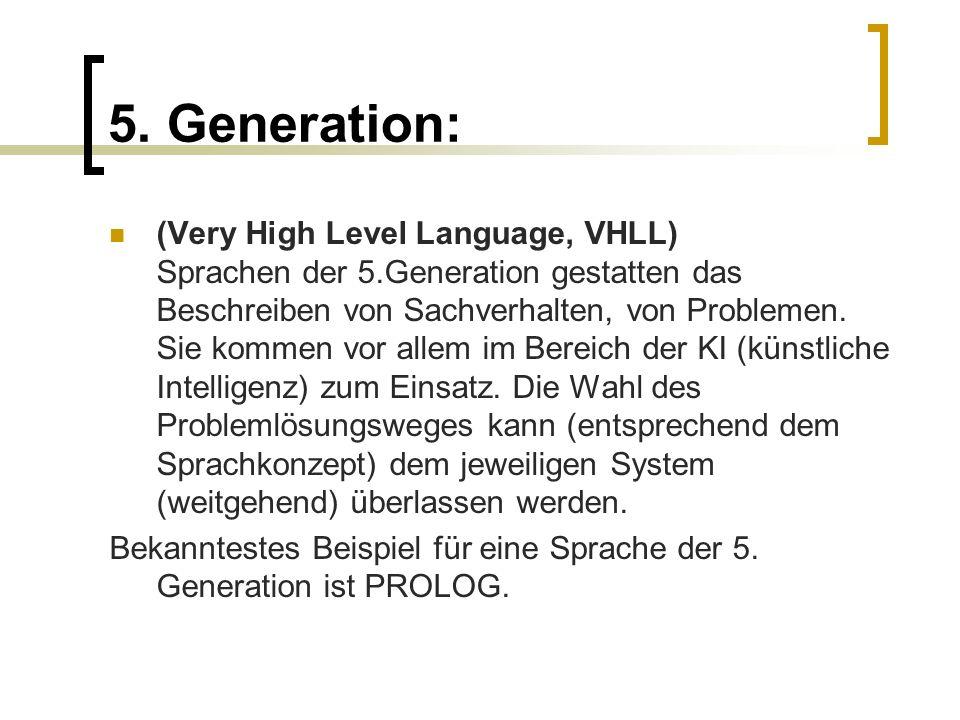 5. Generation: (Very High Level Language, VHLL) Sprachen der 5.Generation gestatten das Beschreiben von Sachverhalten, von Problemen. Sie kommen vor a