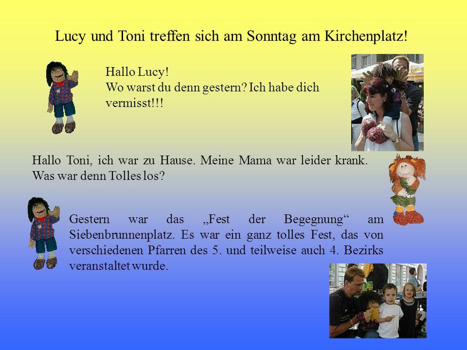 Hallo Lucy! Wo warst du denn gestern? Ich habe dich vermisst!!! Lucy und Toni treffen sich am Sonntag am Kirchenplatz! Hallo Toni, ich war zu Hause. M