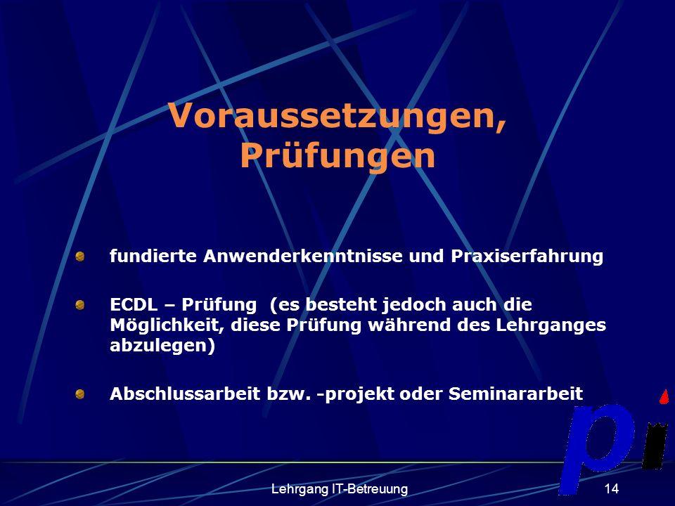 Lehrgang IT-Betreuung14 Voraussetzungen, Prüfungen fundierte Anwenderkenntnisse und Praxiserfahrung ECDL – Prüfung (es besteht jedoch auch die Möglichkeit, diese Prüfung während des Lehrganges abzulegen) Abschlussarbeit bzw.