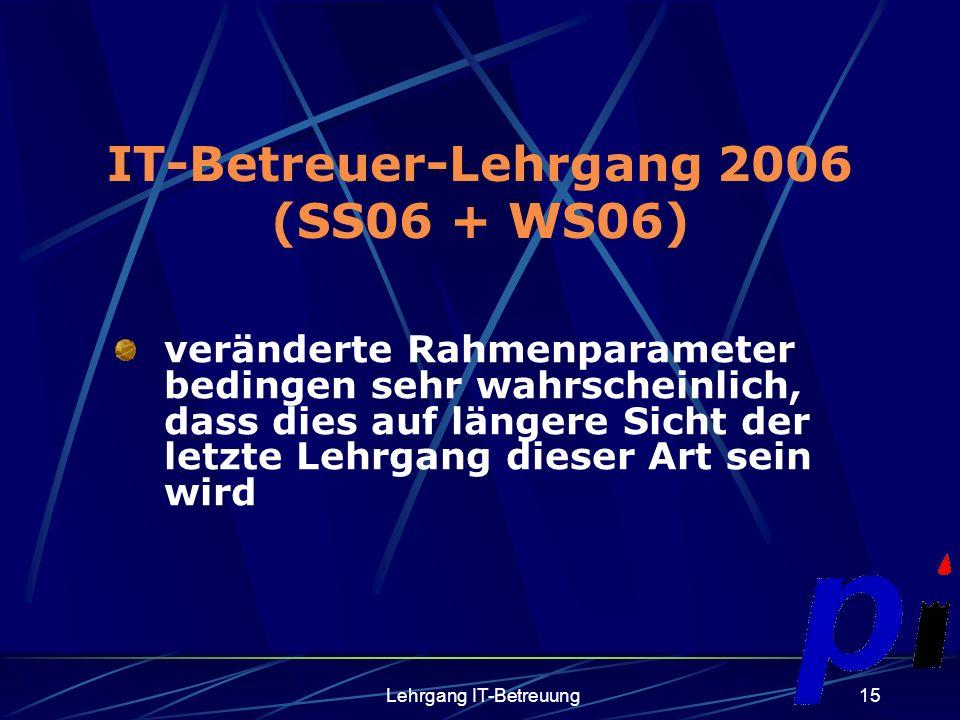 Lehrgang IT-Betreuung15 IT-Betreuer-Lehrgang 2006 (SS06 + WS06) veränderte Rahmenparameter bedingen sehr wahrscheinlich, dass dies auf längere Sicht der letzte Lehrgang dieser Art sein wird