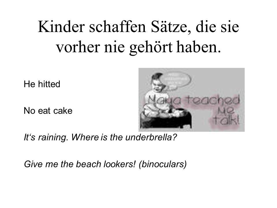 Kinder schaffen Sätze, die sie vorher nie gehört haben. He hitted No eat cake Its raining. Where is the underbrella? Give me the beach lookers! (binoc