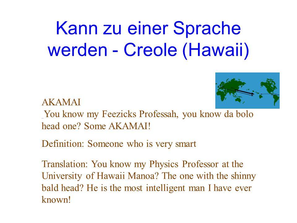Kann zu einer Sprache werden - Creole (Hawaii) AKAMAI You know my Feezicks Professah, you know da bolo head one? Some AKAMAI! Definition: Someone who
