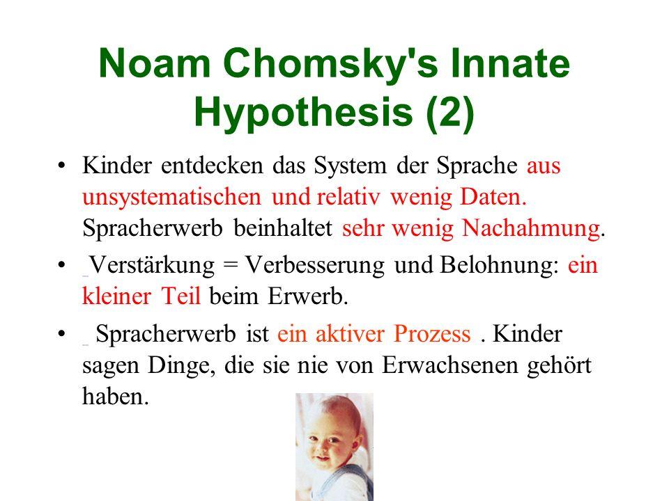 Noam Chomsky's Innate Hypothesis (2) Kinder entdecken das System der Sprache aus unsystematischen und relativ wenig Daten. Spracherwerb beinhaltet seh