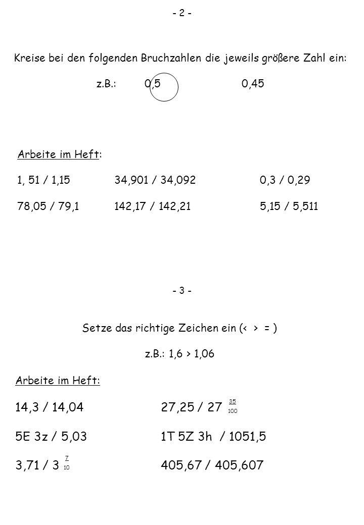 - 2 - Kreise bei den folgenden Bruchzahlen die jeweils größere Zahl ein: z.B.: 0,50,45 Arbeite im Heft: 1, 51 / 1,1534,901 / 34,0920,3 / 0,29 78,05 /