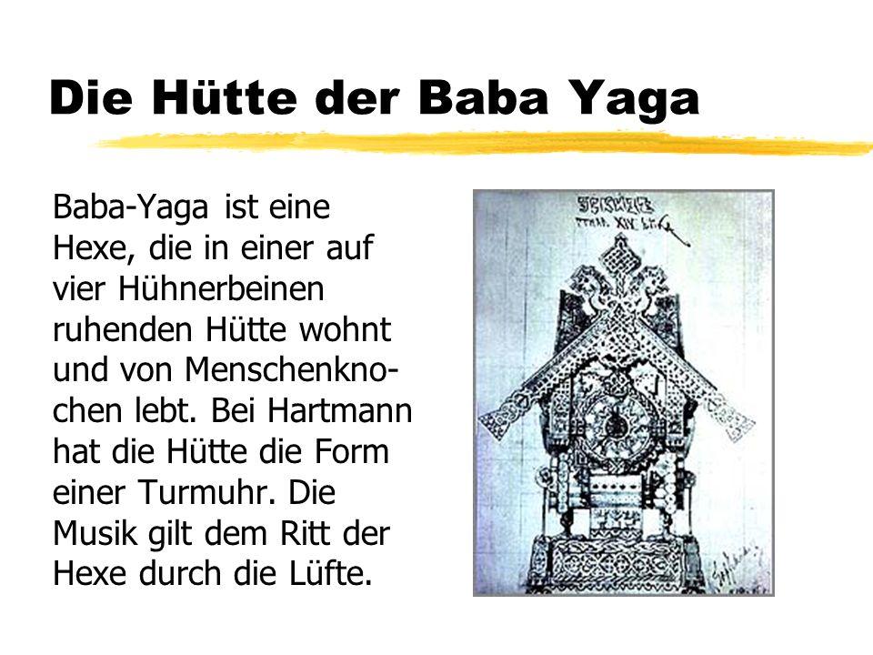 Die Hütte der Baba Yaga Baba-Yaga ist eine Hexe, die in einer auf vier Hühnerbeinen ruhenden Hütte wohnt und von Menschenkno- chen lebt. Bei Hartmann