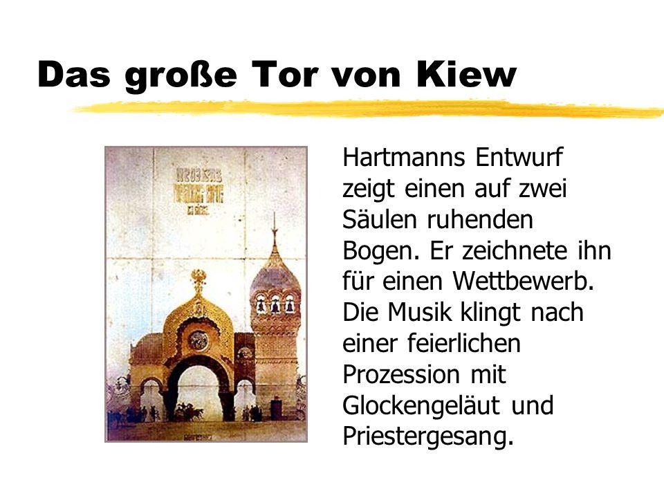 Das große Tor von Kiew Hartmanns Entwurf zeigt einen auf zwei Säulen ruhenden Bogen. Er zeichnete ihn für einen Wettbewerb. Die Musik klingt nach eine