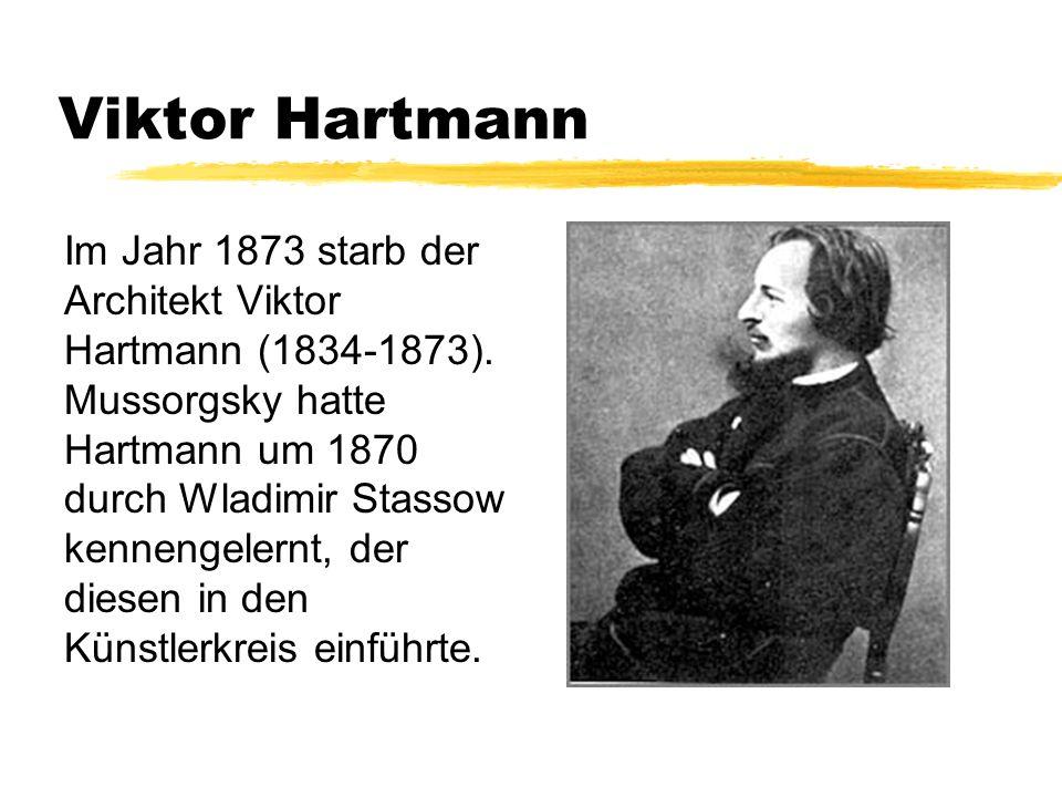 Viktor Hartmann Im Jahr 1873 starb der Architekt Viktor Hartmann (1834-1873). Mussorgsky hatte Hartmann um 1870 durch Wladimir Stassow kennengelernt,