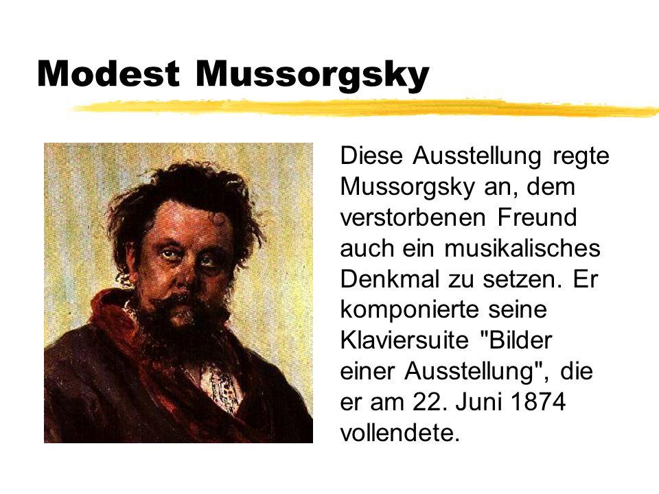 Modest Mussorgsky Diese Ausstellung regte Mussorgsky an, dem verstorbenen Freund auch ein musikalisches Denkmal zu setzen. Er komponierte seine Klavie