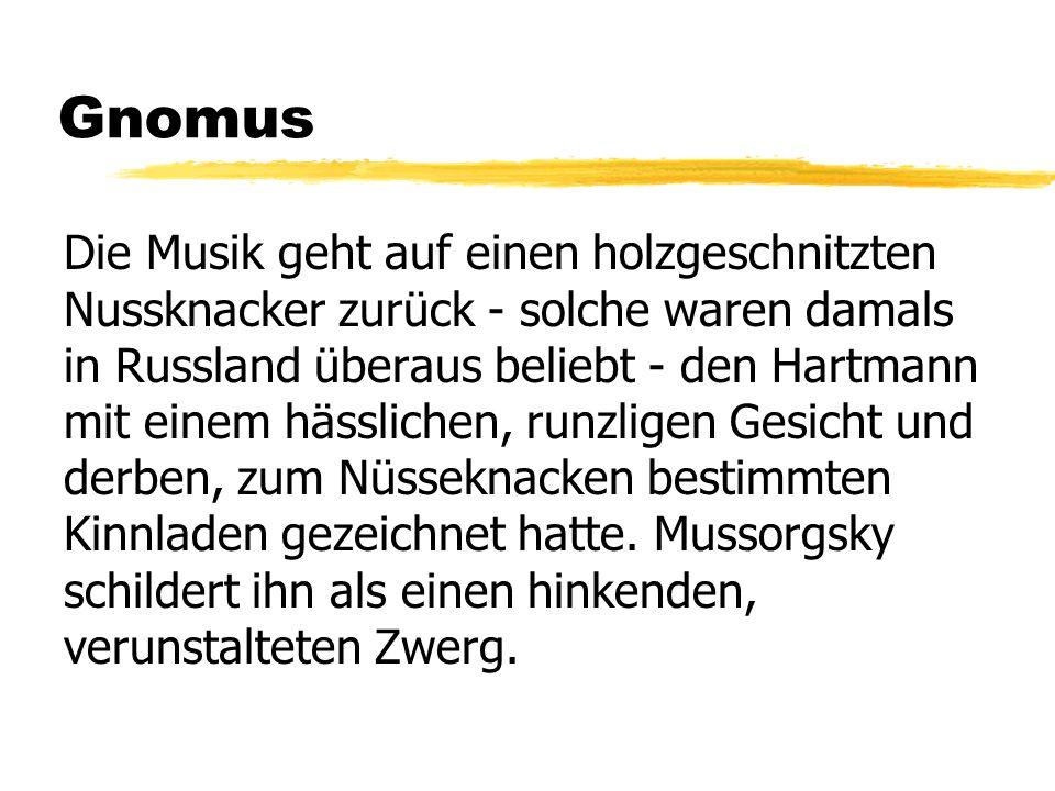 Gnomus Die Musik geht auf einen holzgeschnitzten Nussknacker zurück - solche waren damals in Russland überaus beliebt - den Hartmann mit einem hässlic
