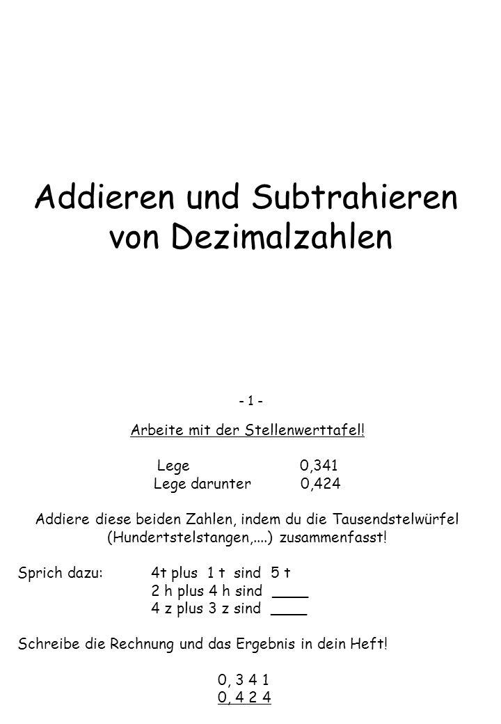 Addieren und Subtrahieren von Dezimalzahlen - 1 - Arbeite mit der Stellenwerttafel! Lege 0,341 Lege darunter 0,424 Addiere diese beiden Zahlen, indem
