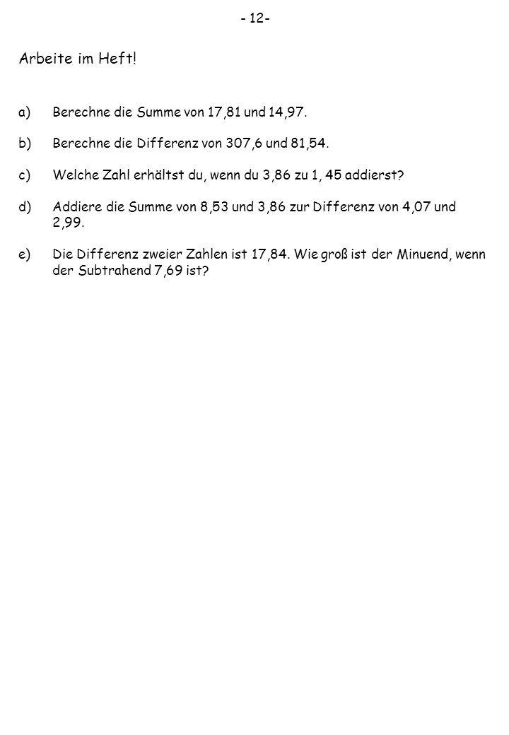 - 12- Arbeite im Heft! a)Berechne die Summe von 17,81 und 14,97. b)Berechne die Differenz von 307,6 und 81,54. c)Welche Zahl erhältst du, wenn du 3,86