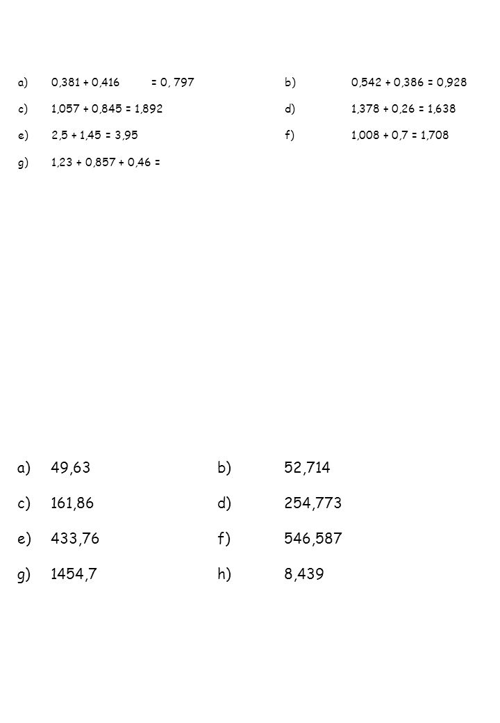 a)0,381 + 0,416= 0, 797 b) 0,542 + 0,386 = 0,928 c)1,057 + 0,845 = 1,892d)1,378 + 0,26 = 1,638 e)2,5 + 1,45 = 3,95f)1,008 + 0,7 = 1,708 g)1,23 + 0,857