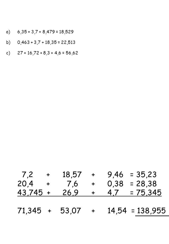 a)6,35 + 3,7 + 8,479 = 18,529 b)0,463 + 3,7 + 18,35 = 22,513 c)27 + 16,72 + 8,3 + 4,6 = 56,62 7,2 +18,57 +9,46= 35,23 20,4 + 7,6 +0,38= 28,38 43,745 +