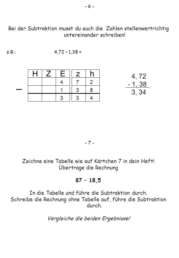 - 6 - Bei der Subtraktion musst du auch die Zahlen stellenwertrichtig untereinander schreiben! z.B.: 4,72 – 1,38 = - 7 - Zeichne eine Tabelle wie auf