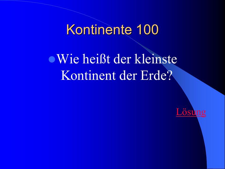Kontinente 100 Wie heißt der kleinste Kontinent der Erde? Lösung