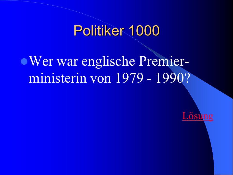 Politiker 1000 Wer war englische Premier- ministerin von 1979 - 1990? Lösung