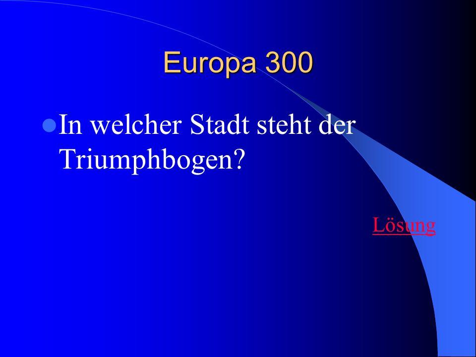 Europa 300 In welcher Stadt steht der Triumphbogen? Lösung