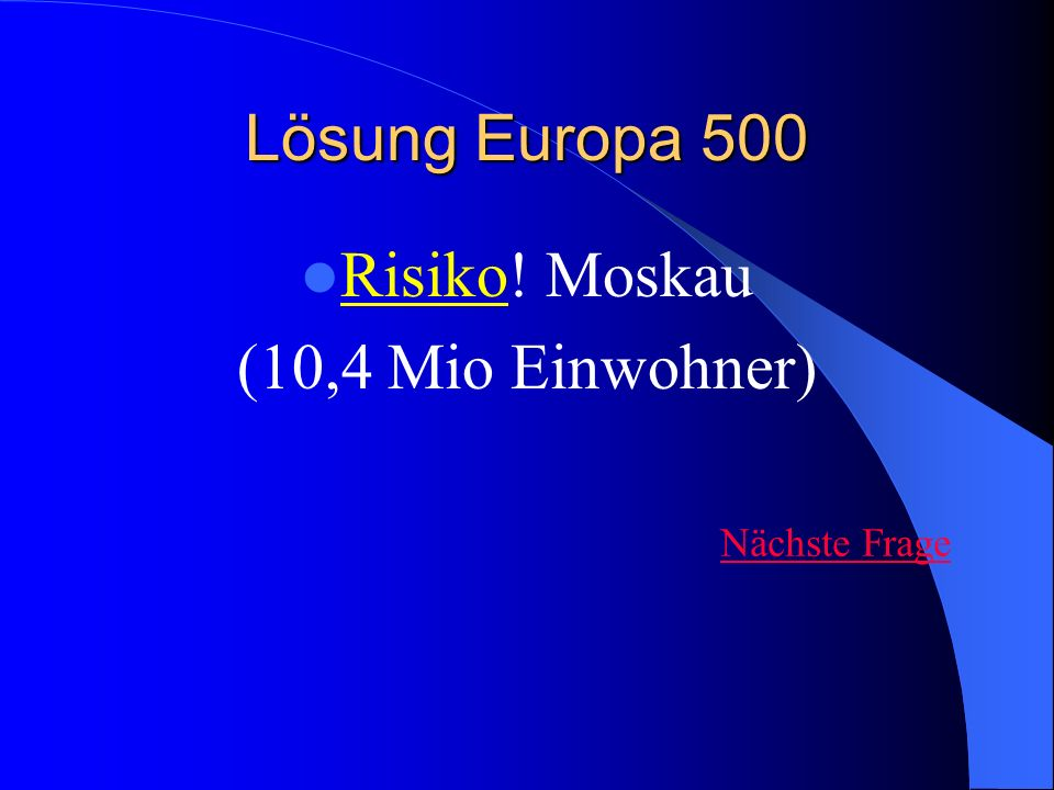 Lösung Europa 500 Risiko! Moskau (10,4 Mio Einwohner) Nächste Frage