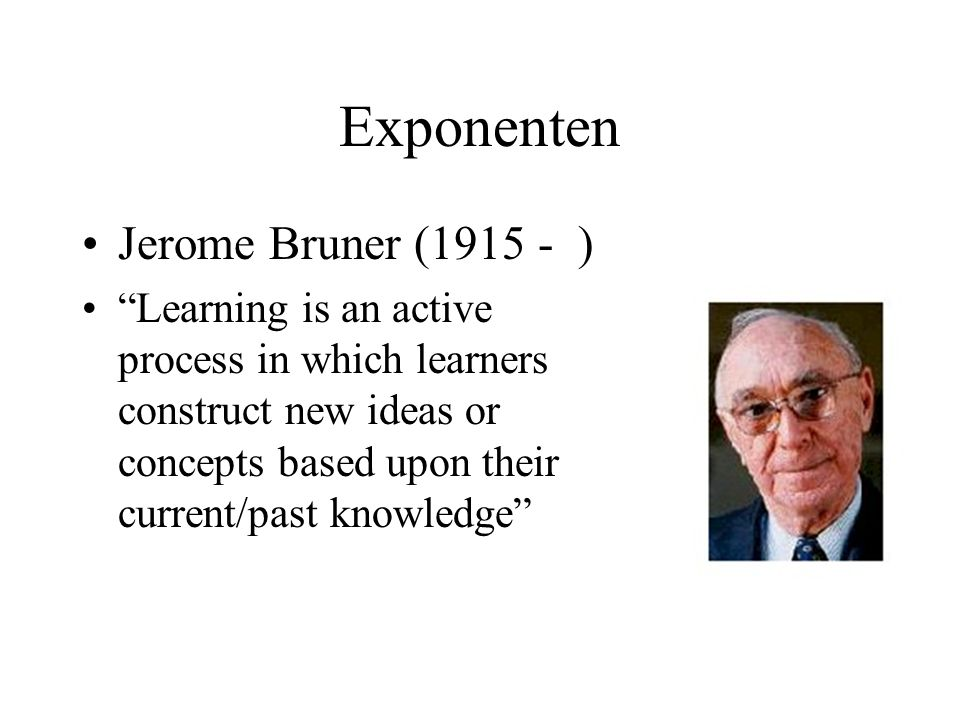 Exponenten Jerome Bruner (1915 - ) Learning is an active process in which learners construct new ideas or concepts based upon their current/past knowl