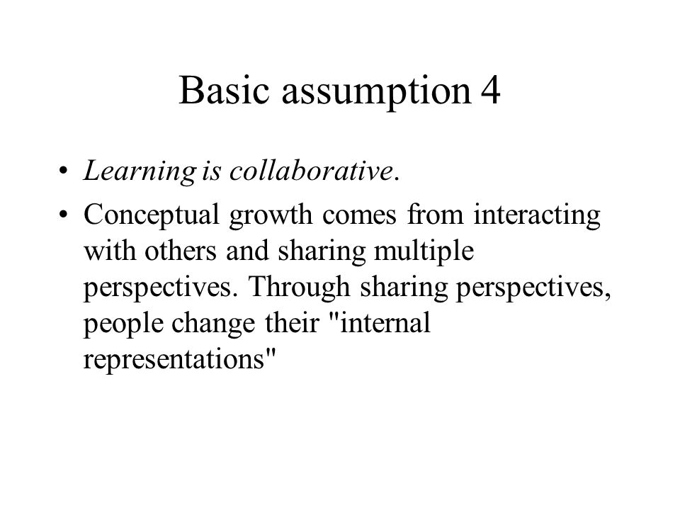 Basic assumption 4 Learning is collaborative. Conceptual growth comes from interacting with others and sharing multiple perspectives. Through sharing