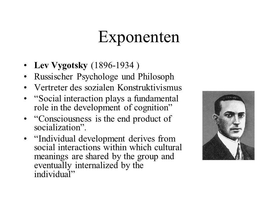 Exponenten Lev Vygotsky (1896-1934 ) Russischer Psychologe und Philosoph Vertreter des sozialen Konstruktivismus Social interaction plays a fundamenta