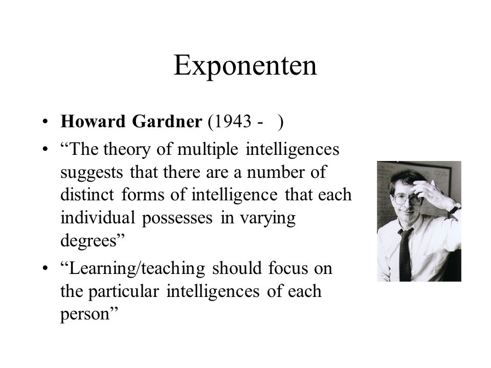Exponenten Howard Gardner (1943 - ) The theory of multiple intelligences suggests that there are a number of distinct forms of intelligence that each