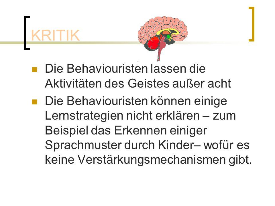 KRITIK Die Behaviouristen lassen die Aktivitäten des Geistes außer acht Die Behaviouristen können einige Lernstrategien nicht erklären – zum Beispiel das Erkennen einiger Sprachmuster durch Kinder– wofür es keine Verstärkungsmechanismen gibt.