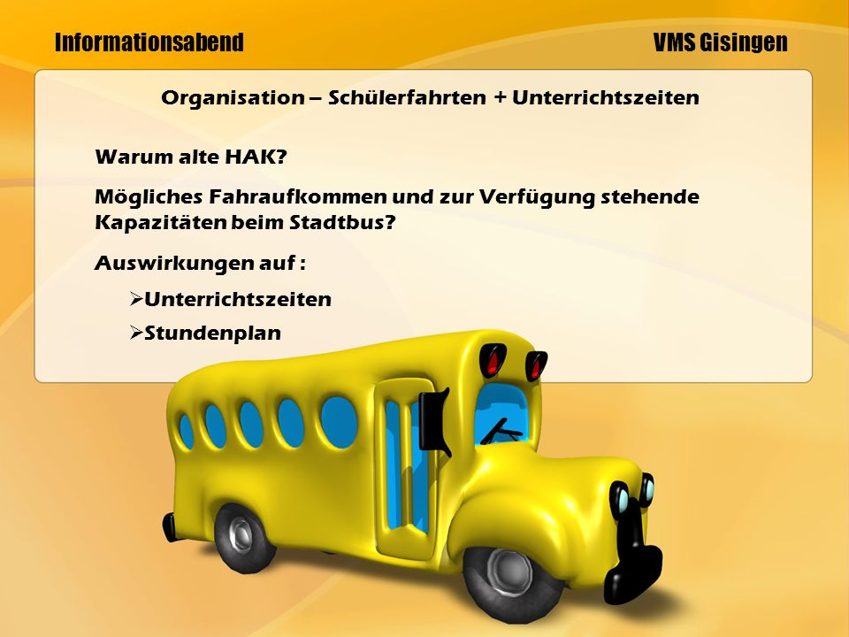 Informationsabend VMS Gisingen Organisation – Schülerfahrten + Unterrichtszeiten Warum alte HAK.