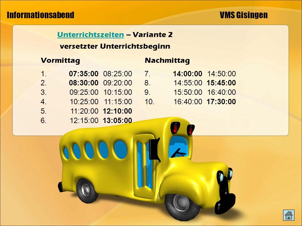 Informationsabend VMS Gisingen UnterrichtszeitenUnterrichtszeiten – Variante 2 versetzter Unterrichtsbeginn VormittagNachmittag 1.07:35:0008:25:00 2.08:30:0009:20:00 3.09:25:0010:15:00 4.10:25:0011:15:00 5.11:20:0012:10:00 6.12:15:0013:05:00 7.14:00:0014:50:00 8.14:55:0015:45:00 9.15:50:0016:40:00 10.16:40:0017:30:00