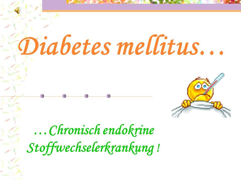 Diabetes mellitus… …Chronisch endokrine Stoffwechselerkrankung !